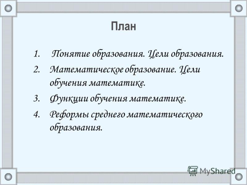 План 1. Понятие образования. Цели образования. 2.Математическое образование. Цели обучения математике. 3.Функции обучения математике. 4.Реформы среднего математического образования.