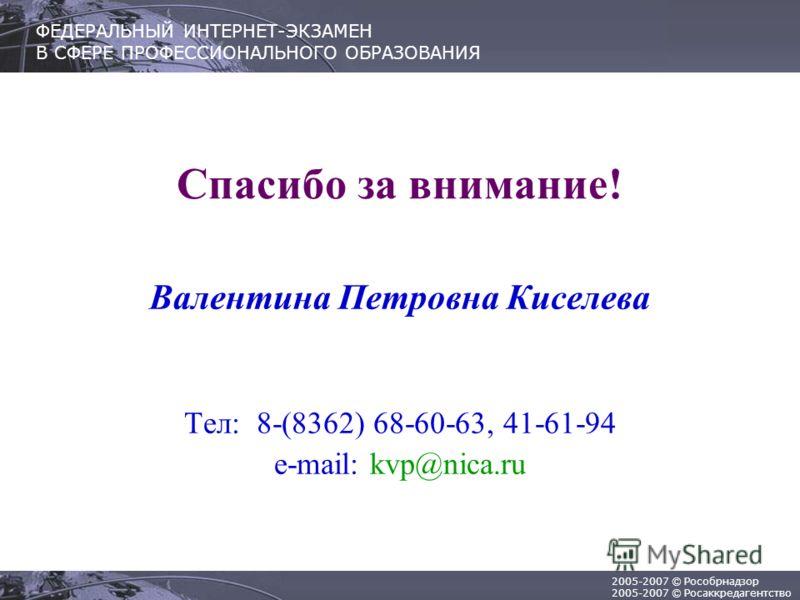 2005-2007 © Рособрнадзор 2005-2007 © Росаккредагентство ФЕДЕРАЛЬНЫЙ ИНТЕРНЕТ-ЭКЗАМЕН В СФЕРЕ ПРОФЕССИОНАЛЬНОГО ОБРАЗОВАНИЯ Спасибо за внимание! Валентина Петровна Киселева Тел: 8-(8362) 68-60-63, 41-61-94 e-mail: kvp@nica.ru
