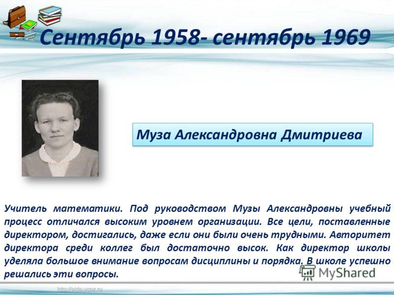 Сентябрь 1958- сентябрь 1969 Учитель математики. Под руководством Музы Александровны учебный процесс отличался высоким уровнем организации. Все цели, поставленные директором, достигались, даже если они были очень трудными. Авторитет директора среди к