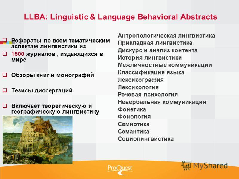 LLBA: Linguistic & Language Behavioral Abstracts Рефераты по всем тематическим аспектам лингвистики из 1500 журналов, издающихся в мире Обзоры книг и монографий Тезисы диссертаций Включает теоретическую и географическую лингвистику Антропологическая