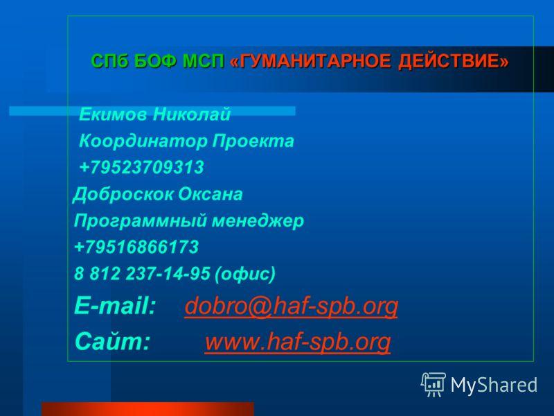 СПб БОФ МСП «ГУМАНИТАРНОЕ ДЕЙСТВИЕ» Екимов Николай Координатор Проекта +79523709313 Доброскок Оксана Программный менеджер +79516866173 8 812 237-14-95 (офис) E-mail: dobro@haf-spb.orgdobro@haf-spb.org Cайт: www.hаf-spb.orgwww.hаf-spb.org