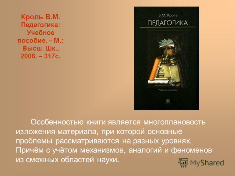 Кроль В.М. Педагогика: Учебное пособие. – М.: Высш. Шк., 2008. – 317с. Особенностью книги является многоплановость изложения материала, при которой основные проблемы рассматриваются на разных уровнях. Причём с учётом механизмов, аналогий и феноменов
