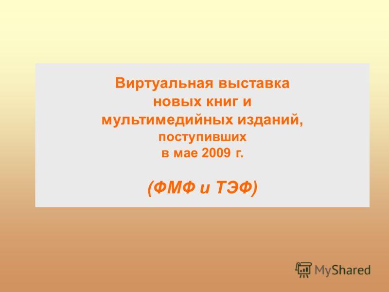 Виртуальная выставка новых книг и мультимедийных изданий, поступивших в мае 2009 г. (ФМФ и ТЭФ)