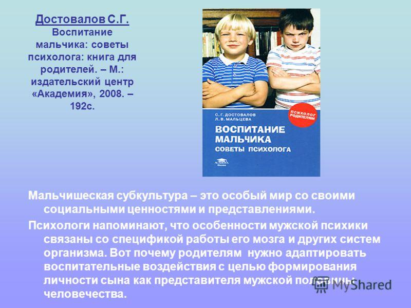 Достовалов С.Г. Воспитание мальчика: советы психолога: книга для родителей. – М.: издательский центр «Академия», 2008. – 192с. Мальчишеская субкультура – это особый мир со своими социальными ценностями и представлениями. Психологи напоминают, что осо