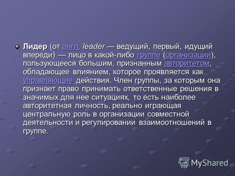 Лидер (от англ. leader ведущий, первый, идущий впереди) лицо в какой-либо группе (организации), пользующееся большим, признанным авторитетом, обладающее влиянием, которое проявляется как управляющие действия. Член группы, за которым она признает прав