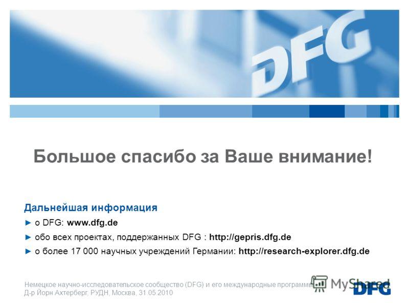 Немецкое научно-исследовательское cообщество (DFG) и его международные программы Д-р Йорн Ахтерберг, РУДН, Москва, 31.05.2010 Большое спасибо за Ваше внимание! Дальнейшая информация о DFG: www.dfg.de обо всех проектах, поддержанных DFG : http://gepri