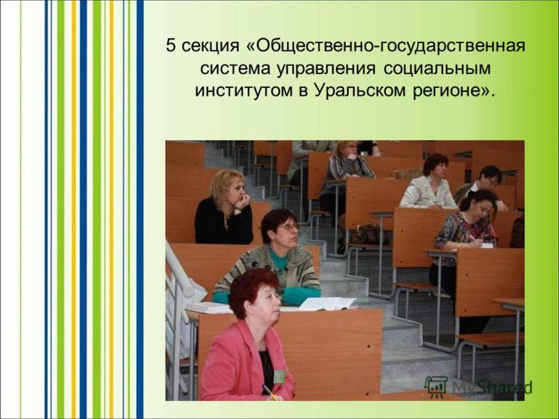 5 секция «Общественно-государственная система управления социальным институтом в Уральском регионе».