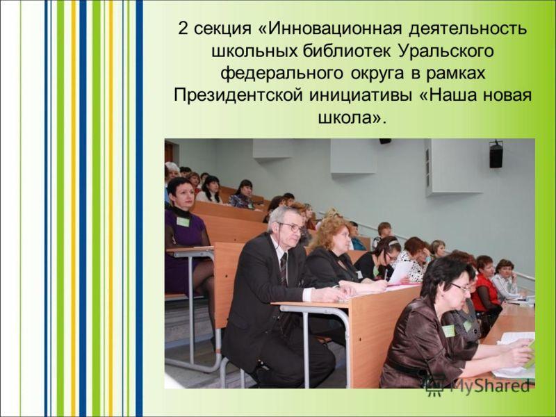 2 секция «Инновационная деятельность школьных библиотек Уральского федерального округа в рамках Президентской инициативы «Наша новая школа».