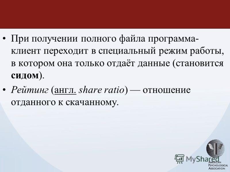 При получении полного файла программа- клиент переходит в специальный режим работы, в котором она только отдаёт данные (становится сидом). Рейтинг (англ. share ratio) отношение отданного к скачанному.англ.