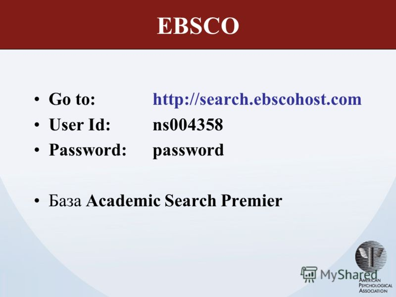 EBSCO Go to: http://search.ebscohost.com User Id: ns004358 Password: password База Academic Search Premier