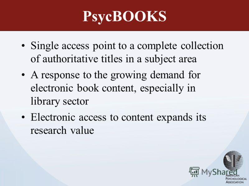PsycBOOKS Single access point to a complete collection of authoritative titles in a subject area A response to the growing demand for electronic book content, especially in library sector Electronic access to content expands its research value