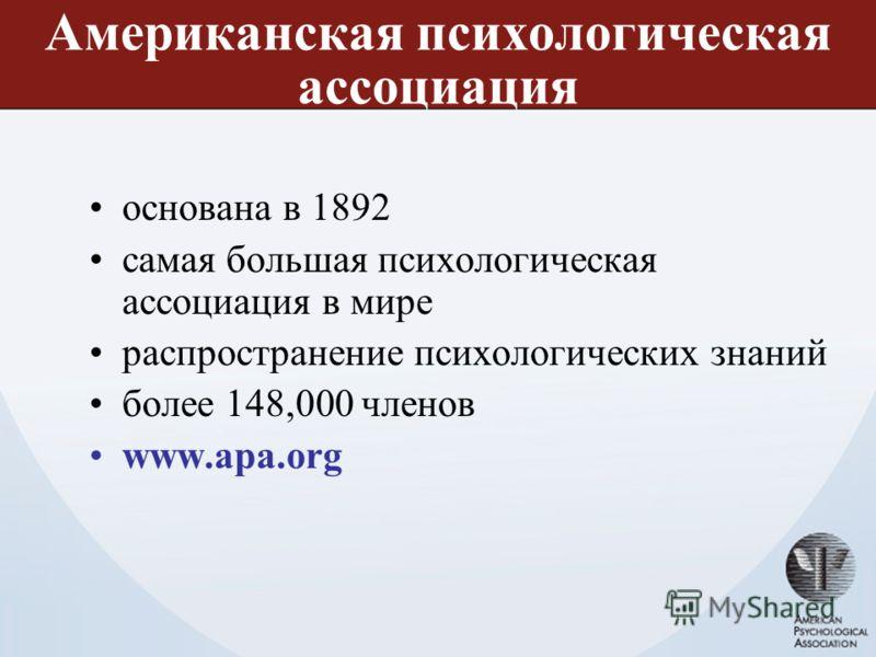 Американская психологическая ассоциация основана в 1892 самая большая психологическая ассоциация в мире распространение психологических знаний более 148,000 членов www.apa.org