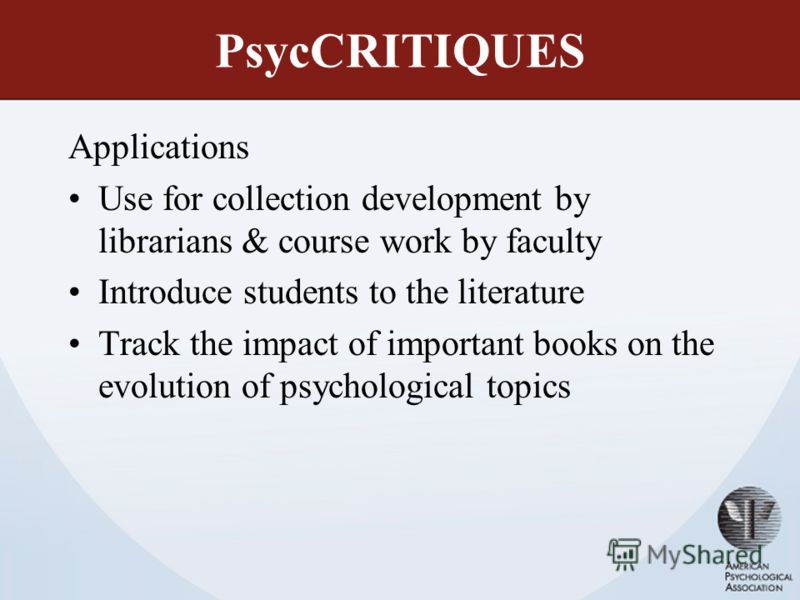 PsycCRITIQUES Applications Use for collection development by librarians & course work by faculty Introduce students to the literature Track the impact of important books on the evolution of psychological topics