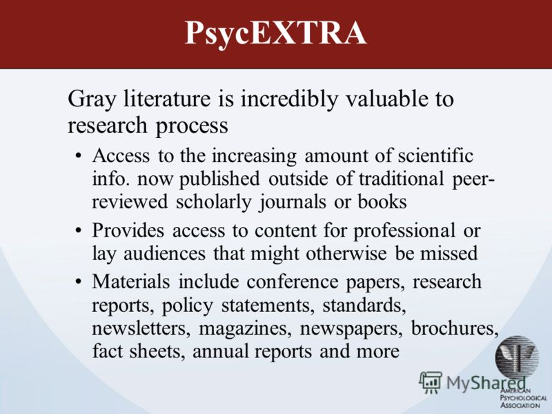 PsycEXTRA Gray literature is incredibly valuable to research process Access to the increasing amount of scientific info. now published outside of traditional peer- reviewed scholarly journals or books Provides access to content for professional or la
