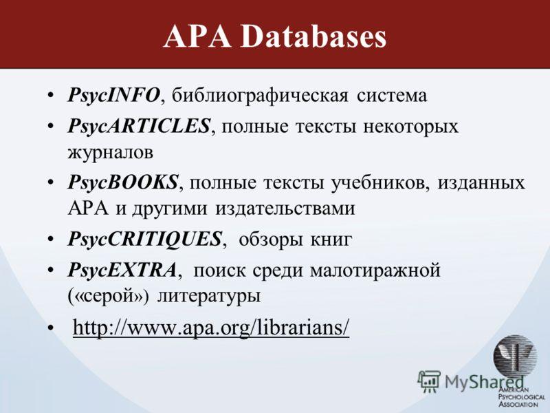 APA Databases PsycINFO, библиографическая система PsycARTICLES, полные тексты некоторых журналов PsycBOOKS, полные тексты учебников, изданных APA и другими издательствами PsycCRITIQUES, обзоры книг PsycEXTRA, поиск среди малотиражной («серой ») литер