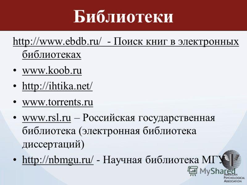 Библиотеки http://www.ebdb.ru/ - Поиск книг в электронных библиотеках www.koob.ru http://ihtika.net/ www.torrents.ru www.rsl.ru – Российская государственная библиотека (электронная библиотека диссертаций)www.rsl.ru http://nbmgu.ru/ - Научная библиоте