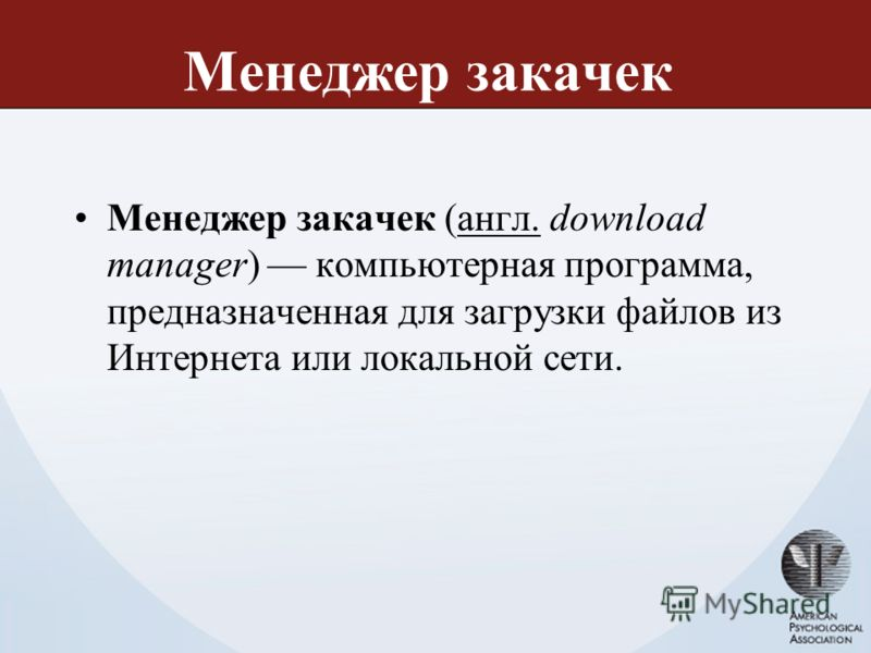 Менеджер закачек Менеджер закачек (англ. download manager) компьютерная программа, предназначенная для загрузки файлов из Интернета или локальной сети.англ.