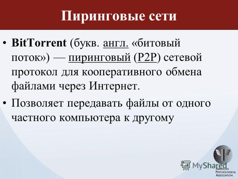 Пиринговые сети BitTorrent (букв. англ. «битовый поток») пиринговый (P2P) сетевой протокол для кооперативного обмена файлами через Интернет.англ.пиринговыйP2P Позволяет передавать файлы от одного частного компьютера к другому