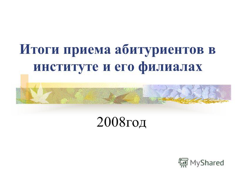 Итоги приема абитуриентов в институте и его филиалах 2008год