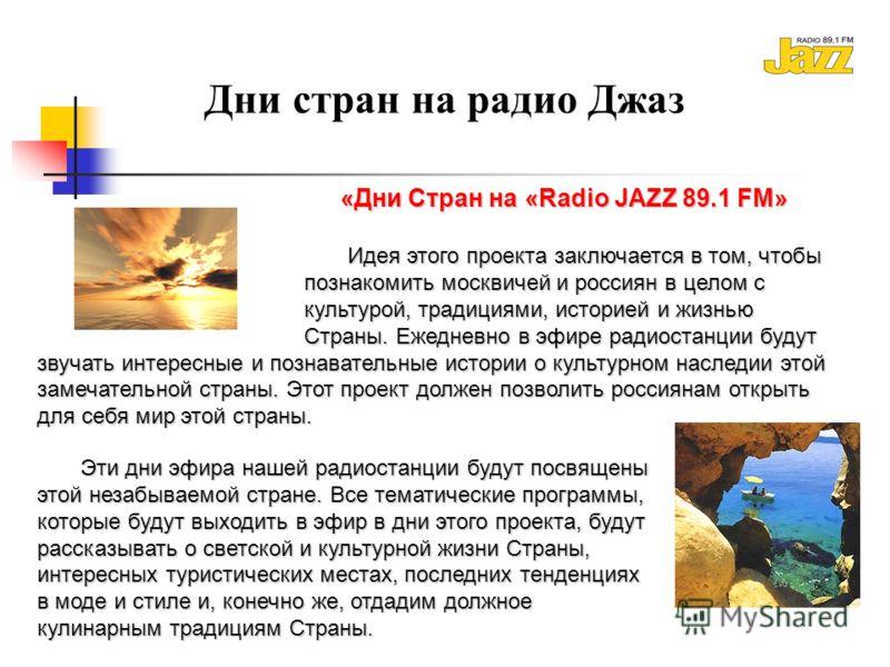 Дни стран на радио Джаз «Дни Стран на «Radio JAZZ 89.1 FM» Идея этого проекта заключается в том, чтобы познакомить москвичей и россиян в целом с культурой, традициями, историей и жизнью Страны. Ежедневно в эфире радиостанции будут звучать интересные