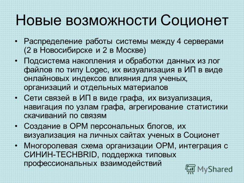 Новые возможности Соционет Распределение работы системы между 4 серверами (2 в Новосибирске и 2 в Москве) Подсистема накопления и обработки данных из лог файлов по типу Logec, их визуализация в ИП в виде онлайновых индексов влияния для ученых, органи