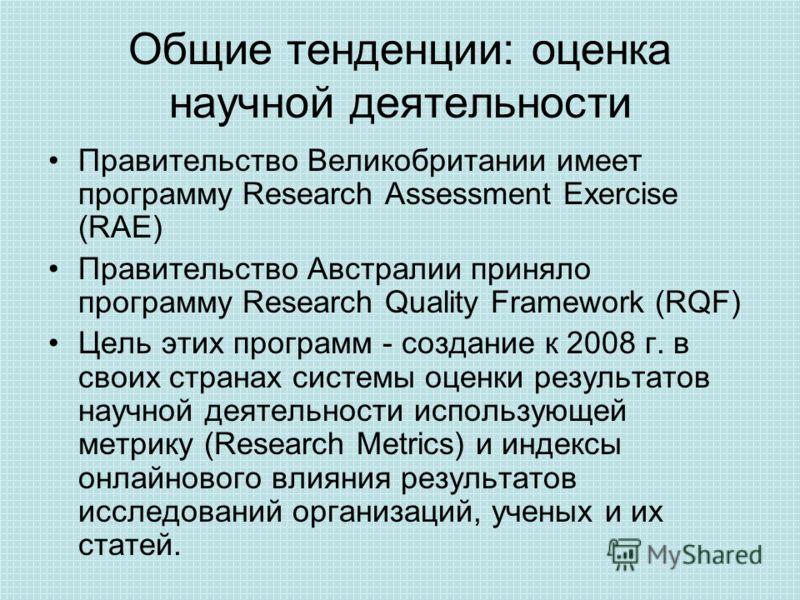 Общие тенденции: оценка научной деятельности Правительство Великобритании имеет программу Research Assessment Exercise (RAE) Правительство Австралии приняло программу Research Quality Framework (RQF) Цель этих программ - создание к 2008 г. в своих ст