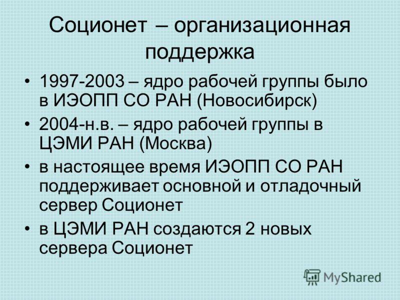 Соционет – организационная поддержка 1997-2003 – ядро рабочей группы было в ИЭОПП СО РАН (Новосибирск) 2004-н.в. – ядро рабочей группы в ЦЭМИ РАН (Москва) в настоящее время ИЭОПП СО РАН поддерживает основной и отладочный сервер Соционет в ЦЭМИ РАН со