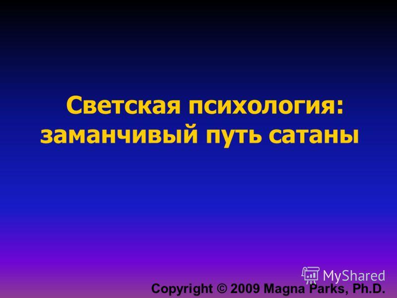 Copyright © 2009 Magna Parks, Ph.D. Светская психология: заманчивый путь сатаны