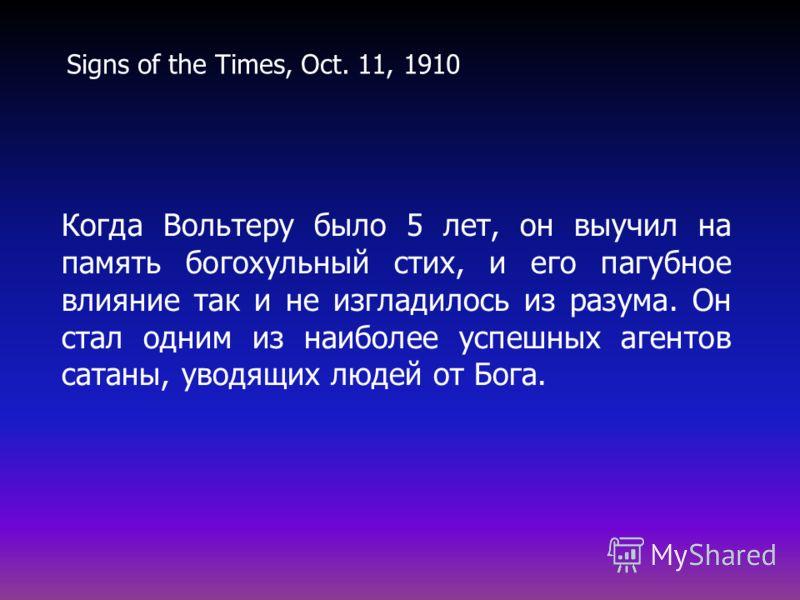 Когда Вольтеру было 5 лет, он выучил на память богохульный стих, и его пагубное влияние так и не изгладилось из разума. Он стал одним из наиболее успешных агентов сатаны, уводящих людей от Бога. Signs of the Times, Oct. 11, 1910