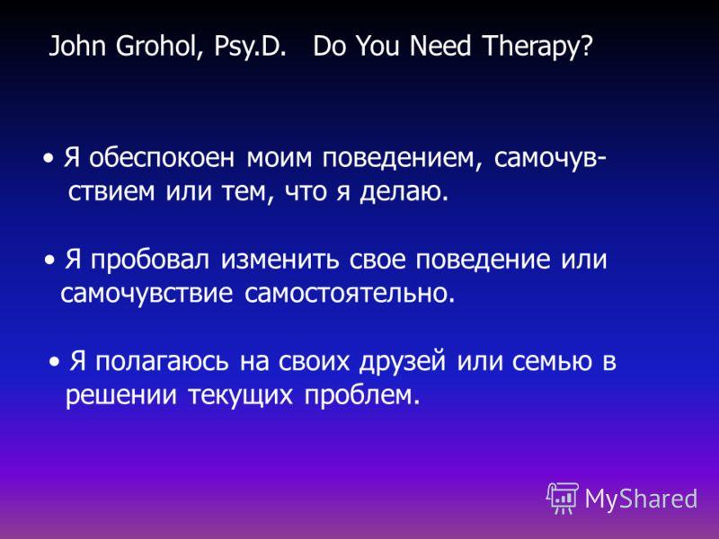 Do You Need Therapy? Я обеспокоен моим поведением, самочув- ствием или тем, что я делаю. Я пробовал изменить свое поведение или самочувствие самостоятельно. Я полагаюсь на своих друзей или семью в решении текущих проблем. John Grohol, Psy.D.