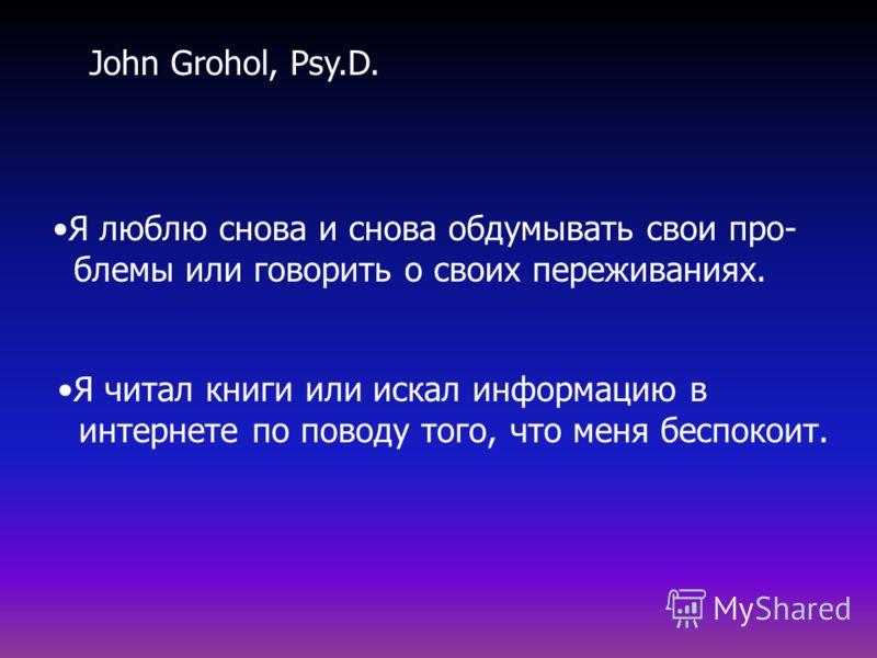 Я люблю снова и снова обдумывать свои про- блемы или говорить о своих переживаниях. Я читал книги или искал информацию в интернете по поводу того, что меня беспокоит. John Grohol, Psy.D.