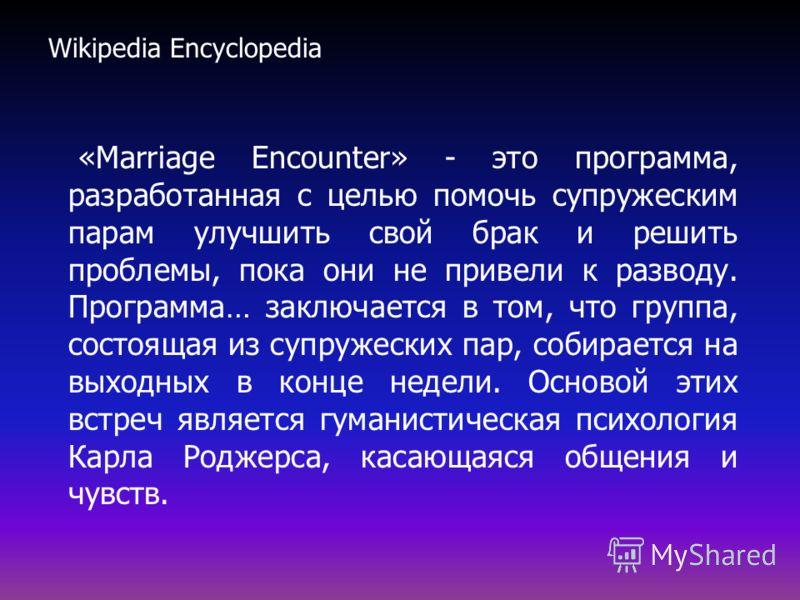 «Marriage Encounter» - это программа, разработанная с целью помочь супружеским парам улучшить свой брак и решить проблемы, пока они не привели к разводу. Программа… заключается в том, что группа, состоящая из супружеских пар, собирается на выходных в