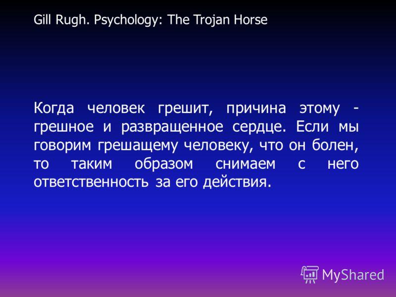 Gill Rugh. Psychology: The Trojan Horse Когда человек грешит, причина этому - грешное и развращенное сердце. Если мы говорим грешащему человеку, что он болен, то таким образом снимаем с него ответственность за его действия.