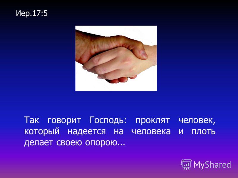 Так говорит Господь: проклят человек, который надеется на человека и плоть делает своею опорою... Иер.17:5