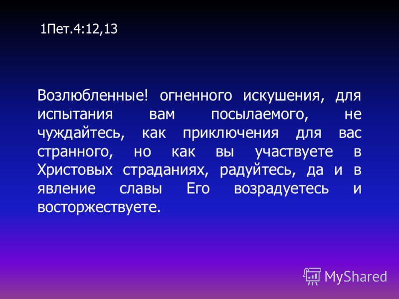 Возлюбленные! огненного искушения, для испытания вам посылаемого, не чуждайтесь, как приключения для вас странного, но как вы участвуете в Христовых страданиях, радуйтесь, да и в явление славы Его возрадуетесь и восторжествуете. 1Пет.4:12,13