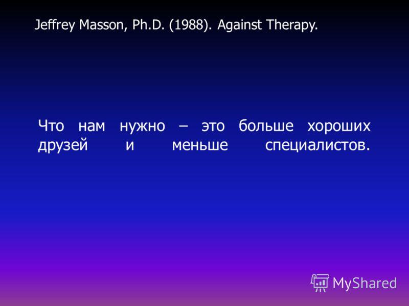 Что нам нужно – это больше хороших друзей и меньше специалистов. Jeffrey Masson, Ph.D. (1988). Against Therapy.