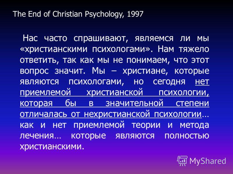 Нас часто спрашивают, являемся ли мы «христианскими психологами». Нам тяжело ответить, так как мы не понимаем, что этот вопрос значит. Мы – христиане, которые являются психологами, но сегодня нет приемлемой христианской психологии, которая бы в значи