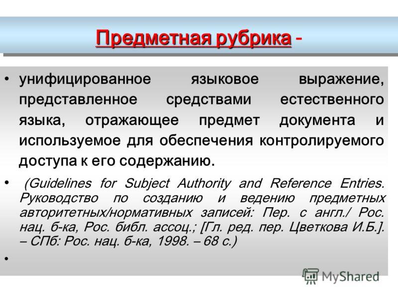 Предметная рубрика Предметная рубрика - унифицированное языковое выражение, представленное средствами естественного языка, отражающее предмет документа и используемое для обеспечения контролируемого доступа к его содержанию. (Guidelines for Subject A