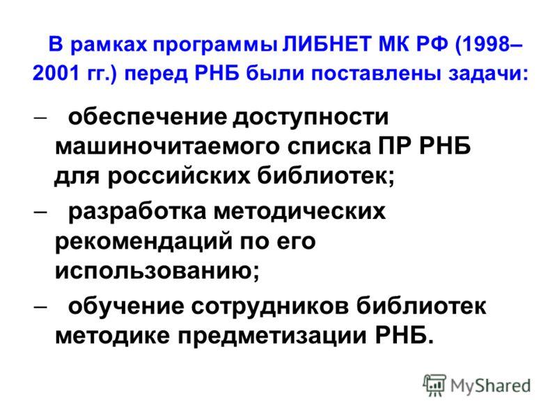 В рамках программы ЛИБНЕТ МК РФ (1998– 2001 гг.) перед РНБ были поставлены задачи: обеспечение доступности машиночитаемого списка ПР РНБ для российских библиотек; разработка методических рекомендаций по его использованию; обучение сотрудников библиот