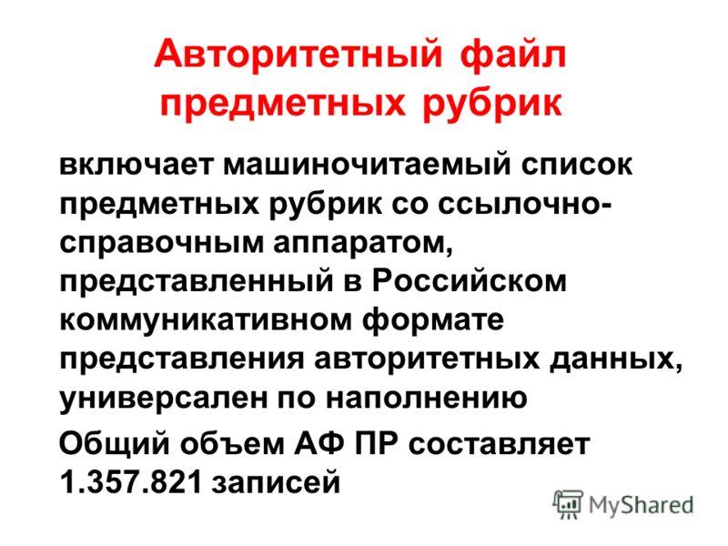 Авторитетный файл предметных рубрик включает машиночитаемый список предметных рубрик со ссылочно- справочным аппаратом, представленный в Российском коммуникативном формате представления авторитетных данных, универсален по наполнению Общий объем АФ ПР