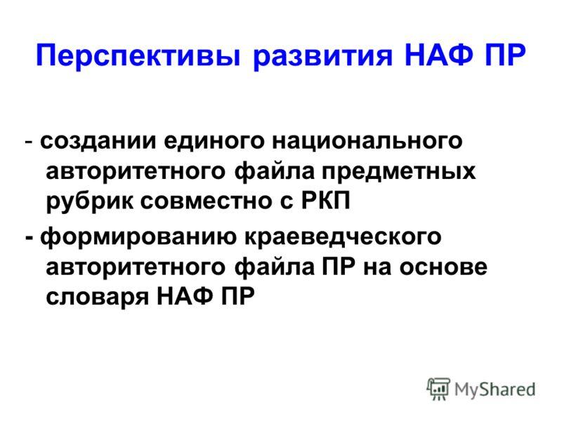 Перспективы развития НАФ ПР - создании единого национального авторитетного файла предметных рубрик совместно с РКП - формированию краеведческого авторитетного файла ПР на основе словаря НАФ ПР