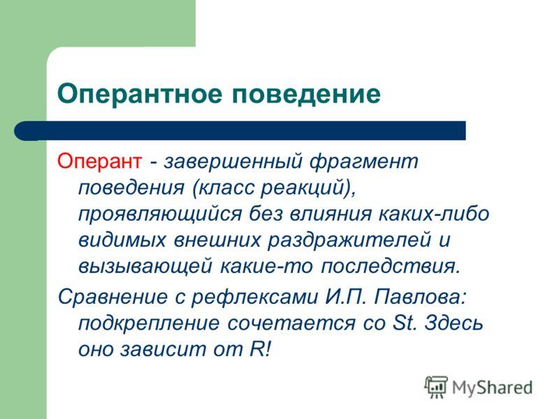 Оперантное поведение Оперант - завершенный фрагмент поведения (класс реакций), проявляющийся без влияния каких-либо видимых внешних раздражителей и вызывающей какие-то последствия. Сравнение с рефлексами И.П. Павлова: подкрепление сочетается со St. З