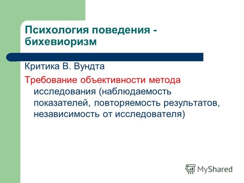 Психология поведения - бихевиоризм Критика В. Вундта Требование объективности метода исследования (наблюдаемость показателей, повторяемость результатов, независимость от исследователя)