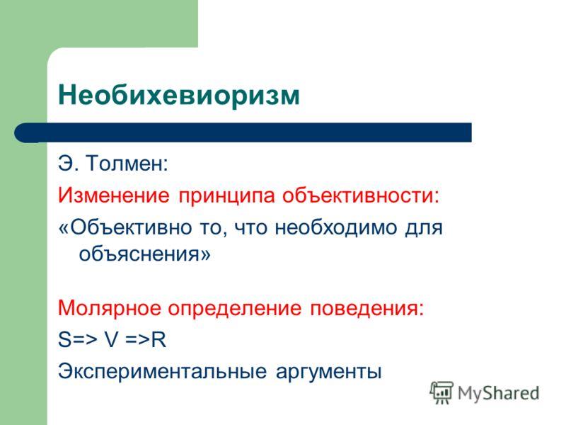 Необихевиоризм Э. Толмен: Изменение принципа объективности: «Объективно то, что необходимо для объяснения» Молярное определение поведения: S=> V =>R Экспериментальные аргументы