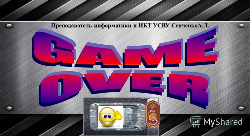 Преподаватель информатики и ИКТ УСВУ СенченкоА.Л.