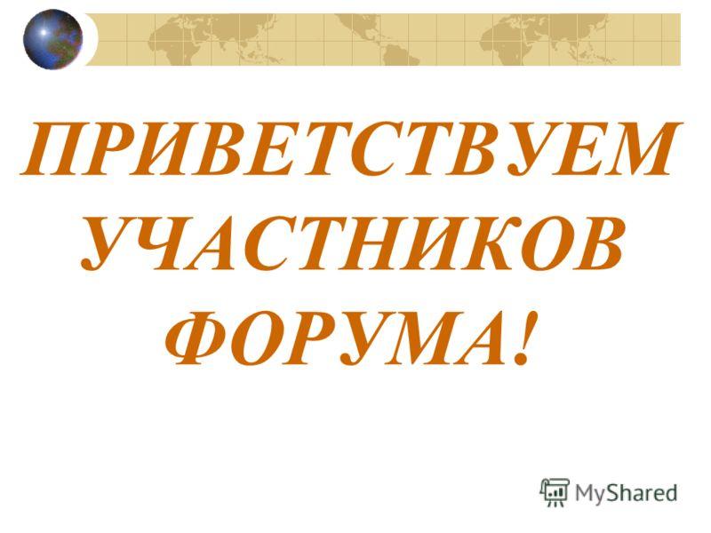 ПРИВЕТСТВУЕМ УЧАСТНИКОВ ФОРУМА!