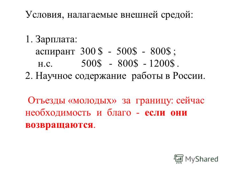 Условия, налагаемые внешней средой: 1. Зарплата: аспирант 300 $ - 500$ - 800$ ; н.с. 500$ - 800$ - 1200$. 2. Научное содержание работы в России. Отъезды «молодых» за границу: сейчас необходимость и благо - если они возвращаются.