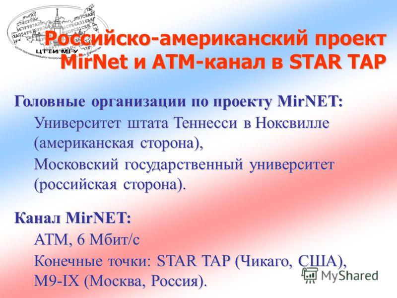 Российско-американский проект MirNet и АТМ-канал в STAR TAP Головные организации по проекту MirNET: Университет штата Теннесси в Ноксвилле (американская сторона), Московский государственный университет (российская сторона). Канал MirNET: ATM, 6 Mбит/