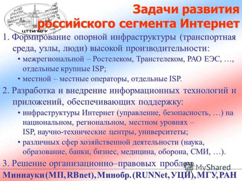 Задачи развития российского сегмента Интернет 1. Формирование опорной инфраструктуры (транспортная среда, узлы, люди) высокой производительности: межрегиональной – Ростелеком, Транстелеком, РАО ЕЭС, …, отдельные крупные ISP;межрегиональной – Ростелек