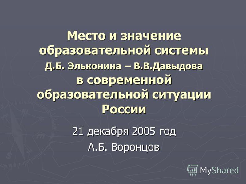 Место и значение образовательной системы Д.Б. Эльконина – В.В.Давыдова в современной образовательной ситуации России 21 декабря 2005 год А.Б. Воронцов